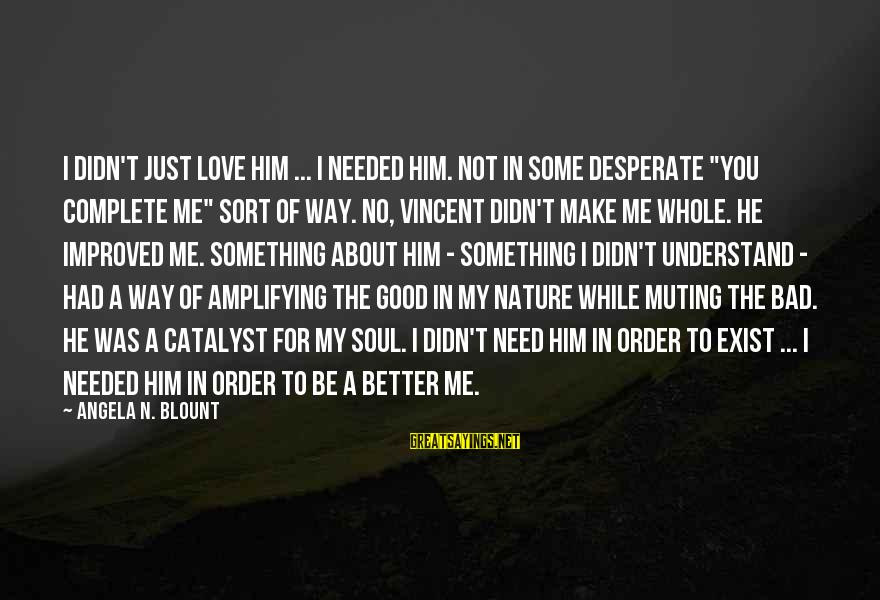 """Blount's Sayings By Angela N. Blount: I didn't just love him ... I needed him. Not in some desperate """"you complete"""
