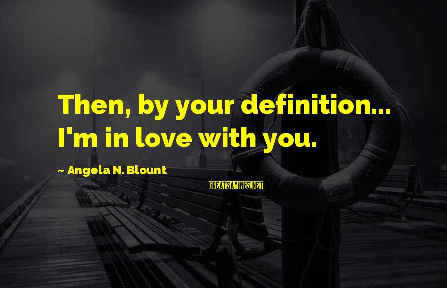 Blount's Sayings By Angela N. Blount: Then, by your definition... I'm in love with you.