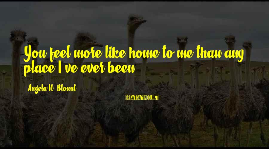 Blount's Sayings By Angela N. Blount: You feel more like home to me than any place I've ever been.