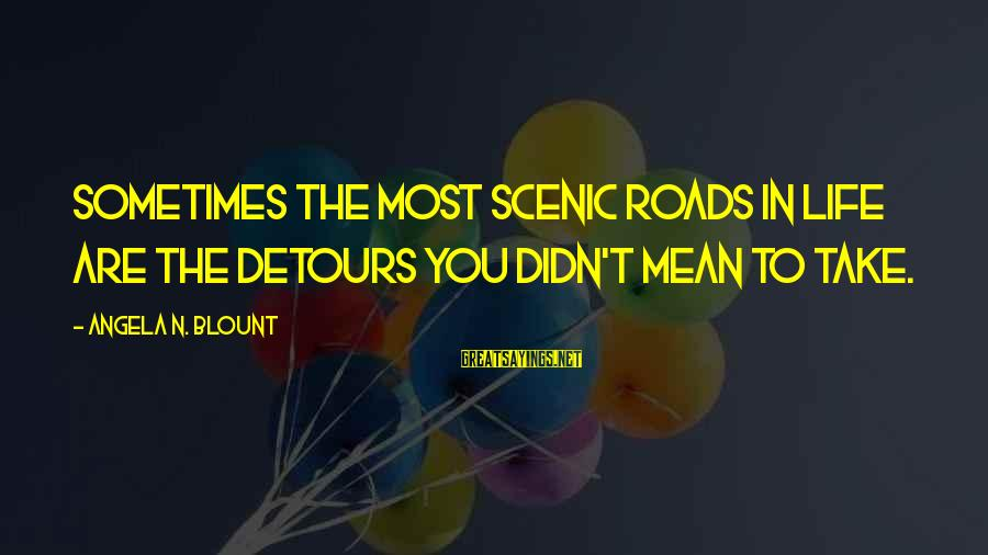 Blount's Sayings By Angela N. Blount: Sometimes the most scenic roads in life are the detours you didn't mean to take.