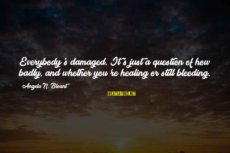 Blount's Sayings By Angela N. Blount: Everybody's damaged. It's just a question of how badly, and whether you're healing or still