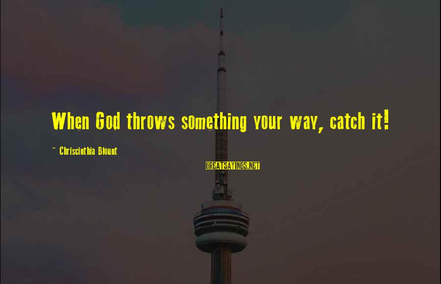 Blount's Sayings By Chriscinthia Blount: When God throws something your way, catch it!