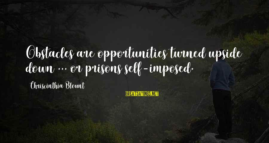 Blount's Sayings By Chriscinthia Blount: Obstacles are opportunities turned upside down ... or prisons self-imposed.