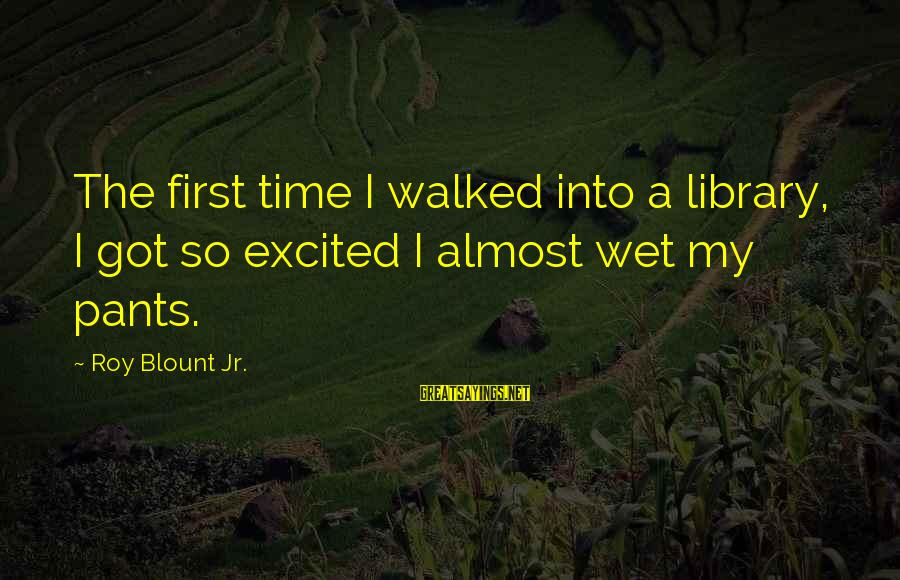 Blount's Sayings By Roy Blount Jr.: The first time I walked into a library, I got so excited I almost wet