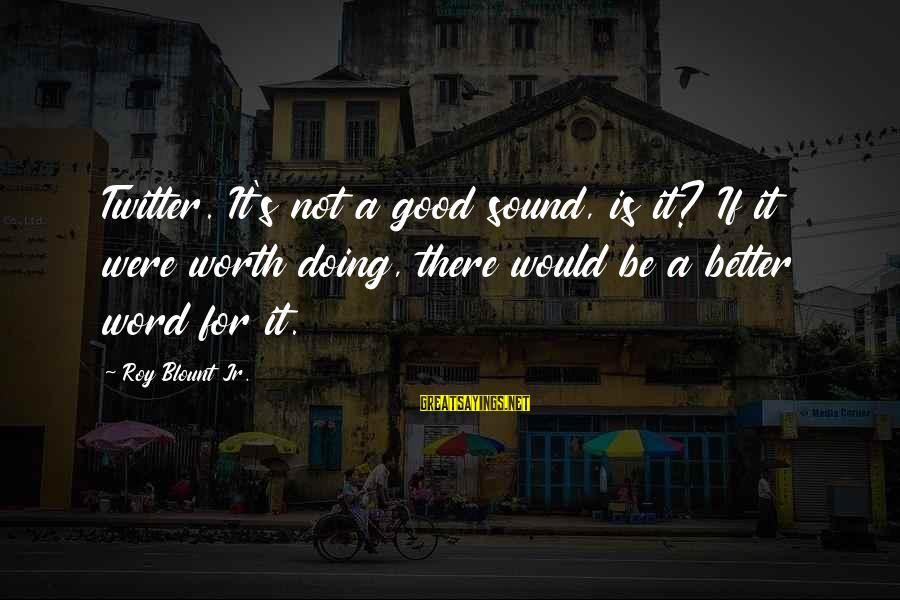 Blount's Sayings By Roy Blount Jr.: Twitter. It's not a good sound, is it? If it were worth doing, there would