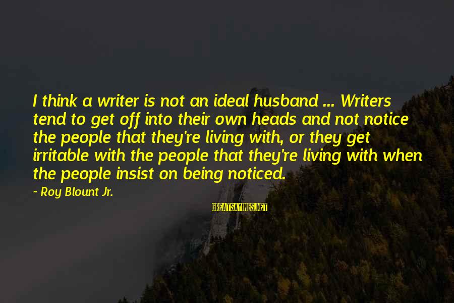 Blount's Sayings By Roy Blount Jr.: I think a writer is not an ideal husband ... Writers tend to get off