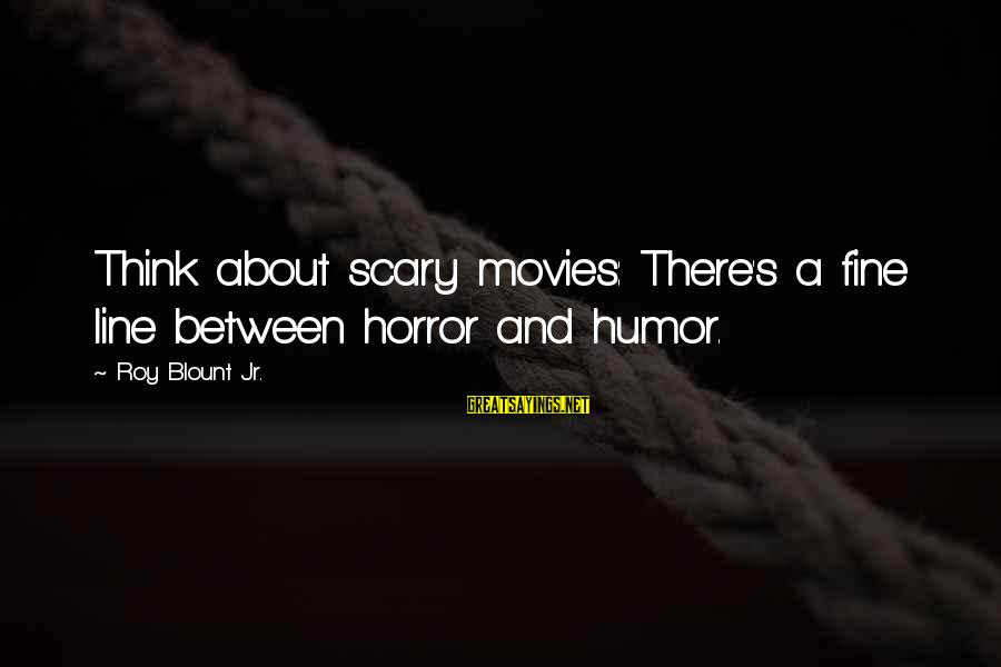Blount's Sayings By Roy Blount Jr.: Think about scary movies: There's a fine line between horror and humor.