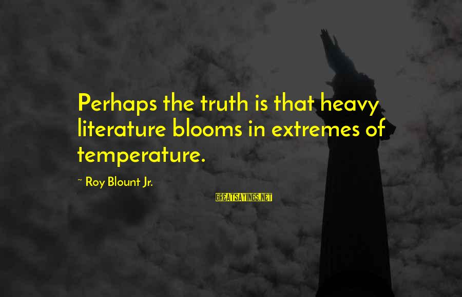 Blount's Sayings By Roy Blount Jr.: Perhaps the truth is that heavy literature blooms in extremes of temperature.