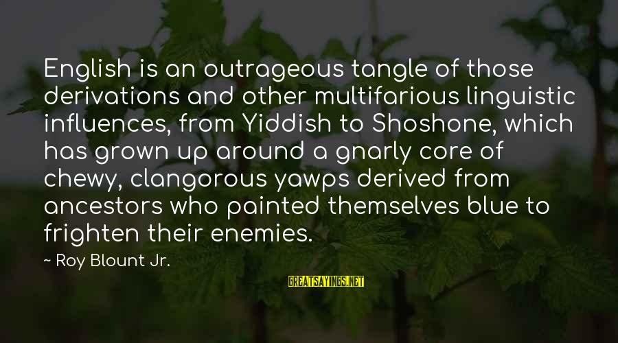 Blount's Sayings By Roy Blount Jr.: English is an outrageous tangle of those derivations and other multifarious linguistic influences, from Yiddish