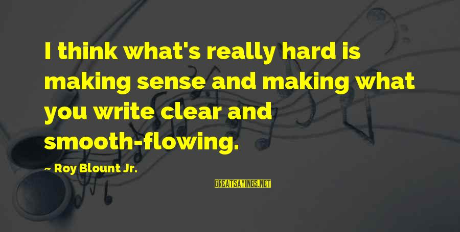 Blount's Sayings By Roy Blount Jr.: I think what's really hard is making sense and making what you write clear and