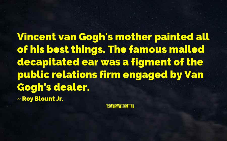 Blount's Sayings By Roy Blount Jr.: Vincent van Gogh's mother painted all of his best things. The famous mailed decapitated ear