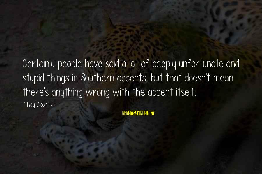Blount's Sayings By Roy Blount Jr.: Certainly people have said a lot of deeply unfortunate and stupid things in Southern accents,