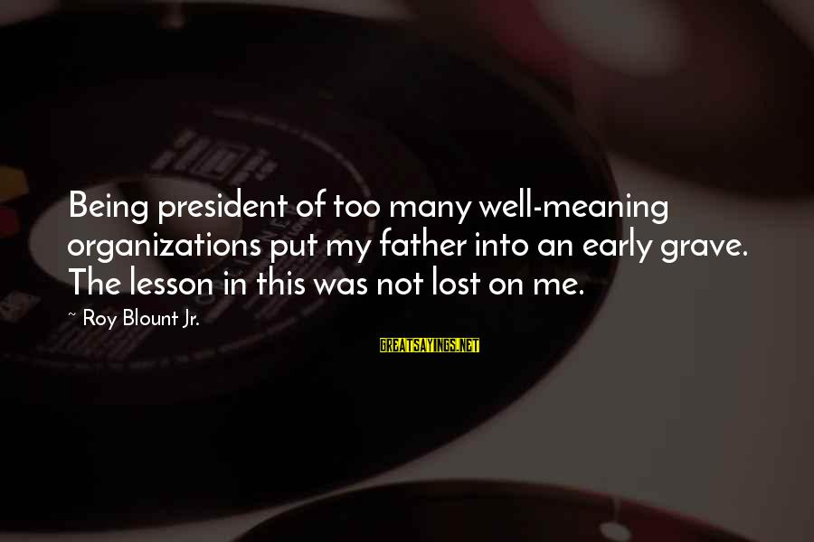Blount's Sayings By Roy Blount Jr.: Being president of too many well-meaning organizations put my father into an early grave. The