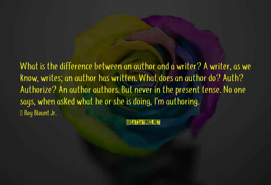 Blount's Sayings By Roy Blount Jr.: What is the difference between an author and a writer? A writer, as we know,