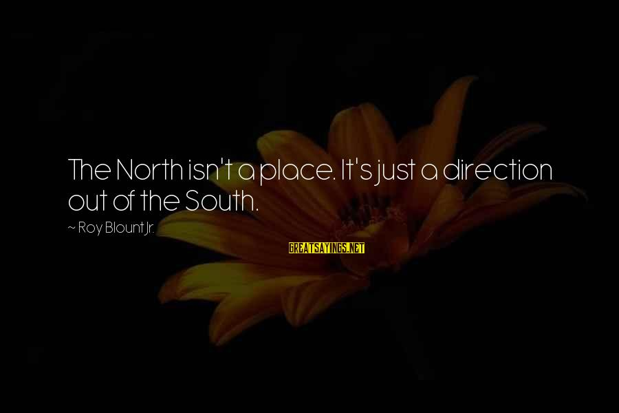 Blount's Sayings By Roy Blount Jr.: The North isn't a place. It's just a direction out of the South.