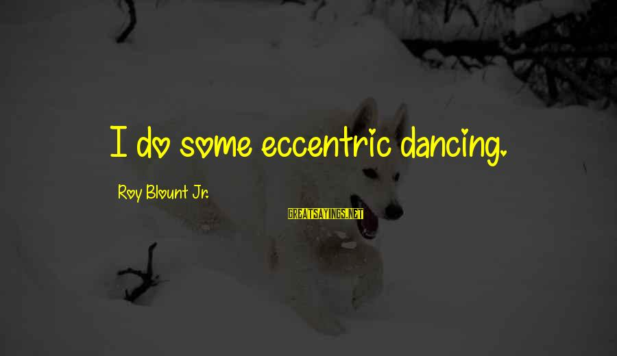 Blount's Sayings By Roy Blount Jr.: I do some eccentric dancing.