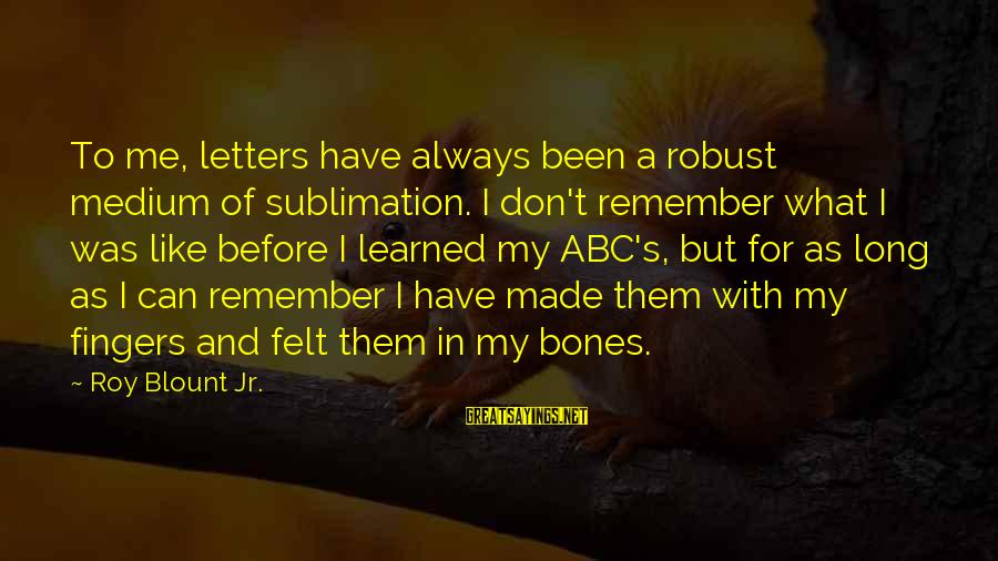 Blount's Sayings By Roy Blount Jr.: To me, letters have always been a robust medium of sublimation. I don't remember what
