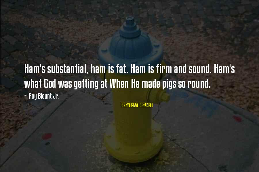 Blount's Sayings By Roy Blount Jr.: Ham's substantial, ham is fat. Ham is firm and sound. Ham's what God was getting