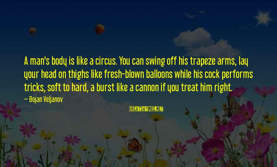 Blown Off Sayings By Bojan Veljanov: A man's body is like a circus. You can swing off his trapeze arms, lay