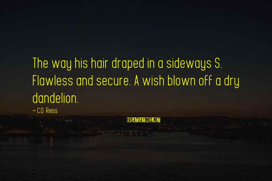 Blown Off Sayings By C.D. Reiss: The way his hair draped in a sideways S. Flawless and secure. A wish blown