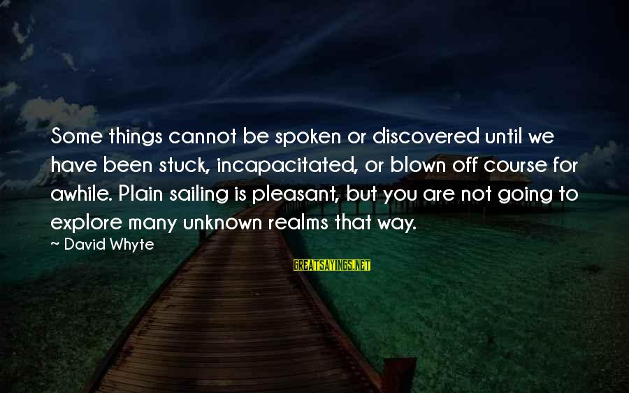 Blown Off Sayings By David Whyte: Some things cannot be spoken or discovered until we have been stuck, incapacitated, or blown