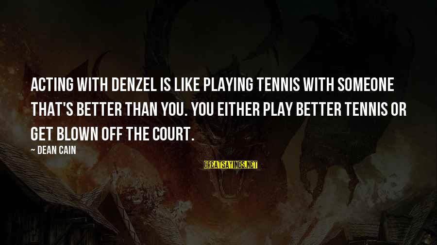 Blown Off Sayings By Dean Cain: Acting with Denzel is like playing tennis with someone that's better than you. You either