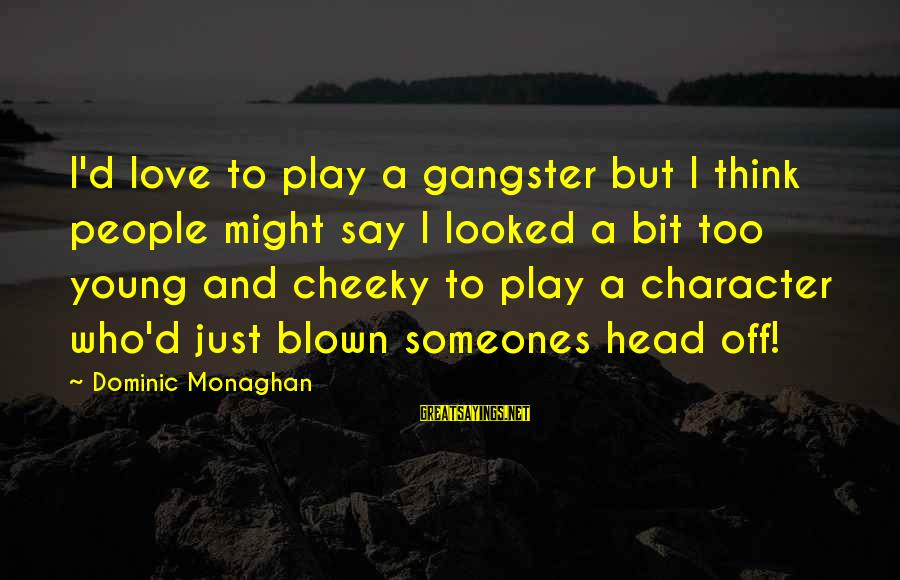 Blown Off Sayings By Dominic Monaghan: I'd love to play a gangster but I think people might say I looked a