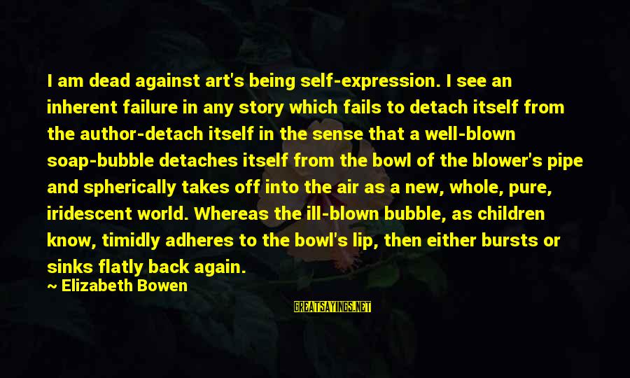 Blown Off Sayings By Elizabeth Bowen: I am dead against art's being self-expression. I see an inherent failure in any story