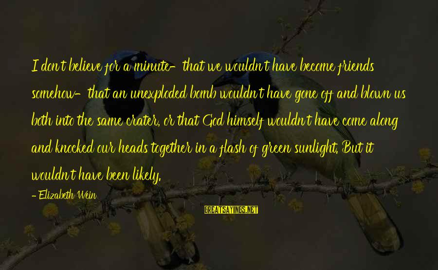 Blown Off Sayings By Elizabeth Wein: I don't believe for a minute-that we wouldn't have become friends somehow-that an unexploded bomb
