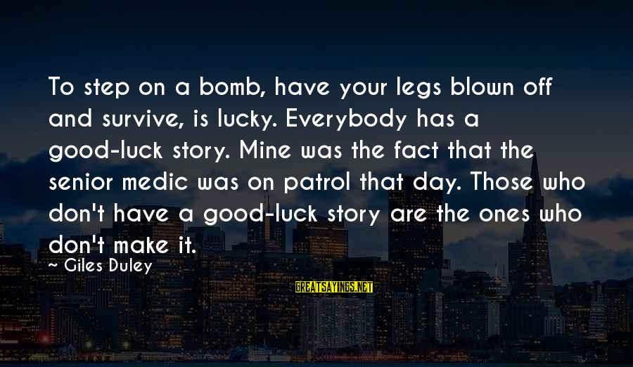 Blown Off Sayings By Giles Duley: To step on a bomb, have your legs blown off and survive, is lucky. Everybody