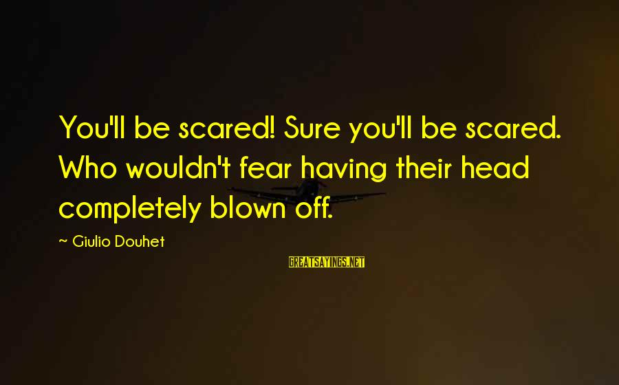 Blown Off Sayings By Giulio Douhet: You'll be scared! Sure you'll be scared. Who wouldn't fear having their head completely blown