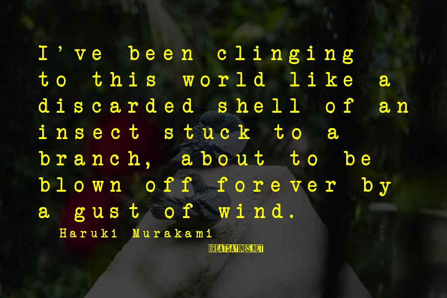 Blown Off Sayings By Haruki Murakami: I've been clinging to this world like a discarded shell of an insect stuck to
