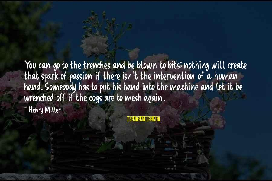 Blown Off Sayings By Henry Miller: You can go to the trenches and be blown to bits; nothing will create that