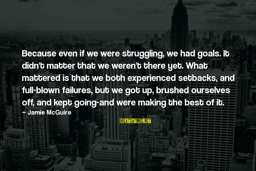 Blown Off Sayings By Jamie McGuire: Because even if we were struggling, we had goals. It didn't matter that we weren't