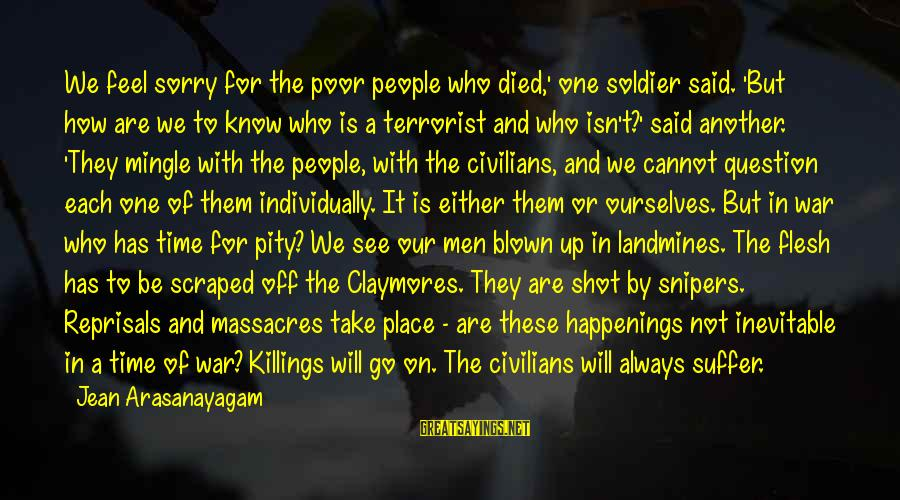 Blown Off Sayings By Jean Arasanayagam: We feel sorry for the poor people who died,' one soldier said. 'But how are