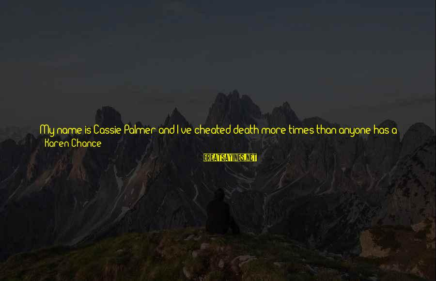 Blown Off Sayings By Karen Chance: My name is Cassie Palmer and I've cheated death more times than anyone has a