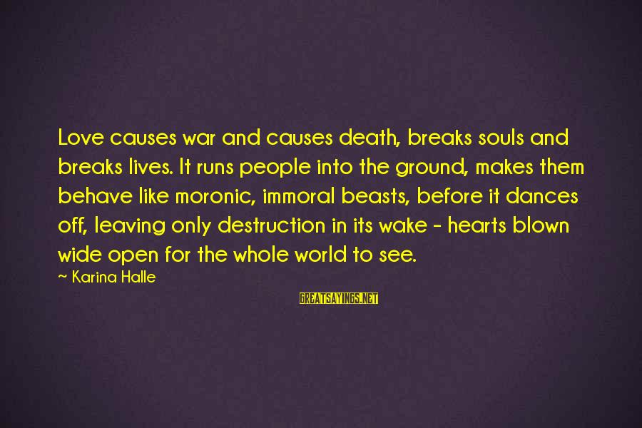 Blown Off Sayings By Karina Halle: Love causes war and causes death, breaks souls and breaks lives. It runs people into