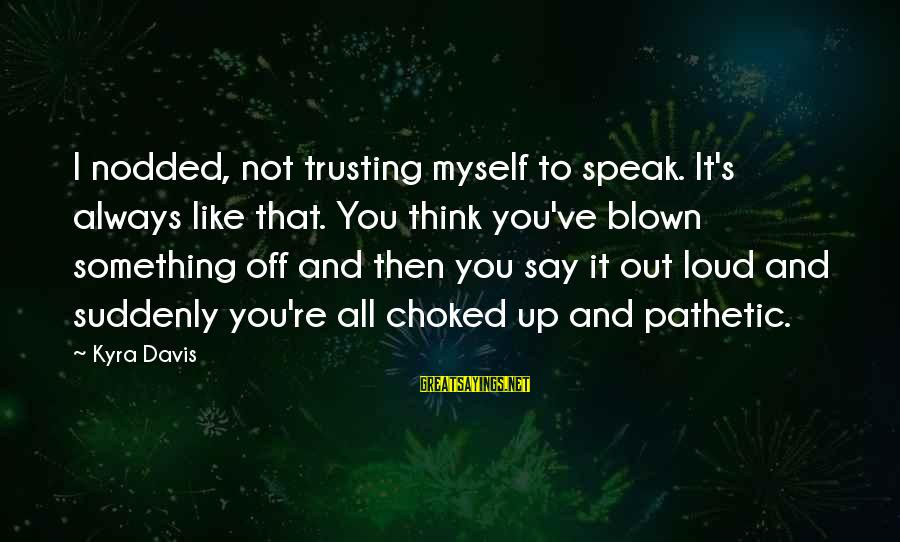 Blown Off Sayings By Kyra Davis: I nodded, not trusting myself to speak. It's always like that. You think you've blown