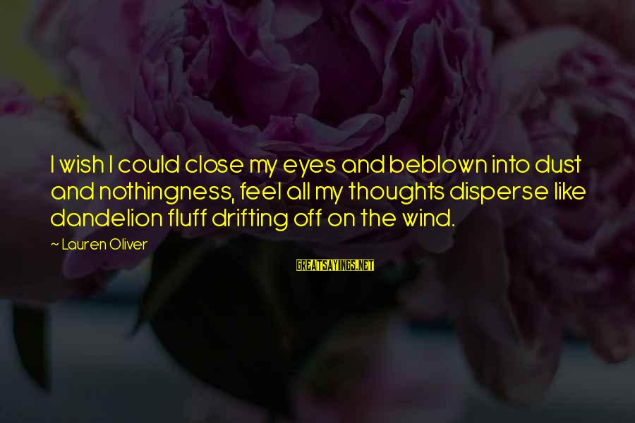 Blown Off Sayings By Lauren Oliver: I wish I could close my eyes and beblown into dust and nothingness, feel all