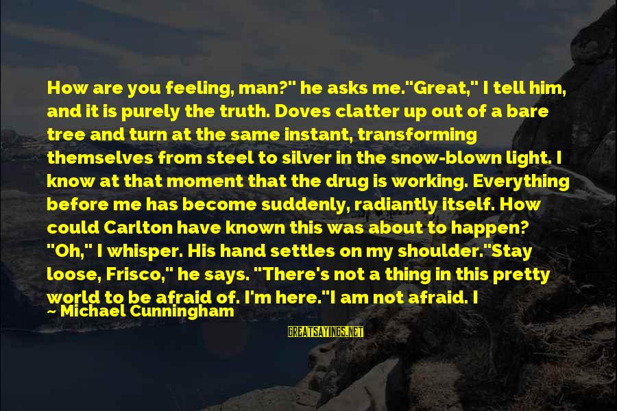 """Blown Off Sayings By Michael Cunningham: How are you feeling, man?"""" he asks me.""""Great,"""" I tell him, and it is purely"""
