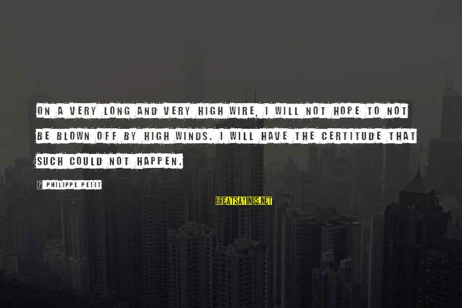 Blown Off Sayings By Philippe Petit: On a very long and very high wire, I will not hope to not be