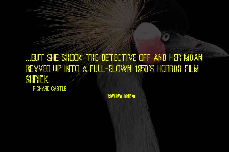 Blown Off Sayings By Richard Castle: ...but she shook the detective off and her moan revved up into a full-blown 1950's