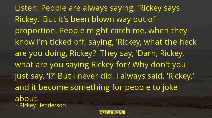 Blown Off Sayings By Rickey Henderson: Listen: People are always saying, 'Rickey says Rickey.' But it's been blown way out of