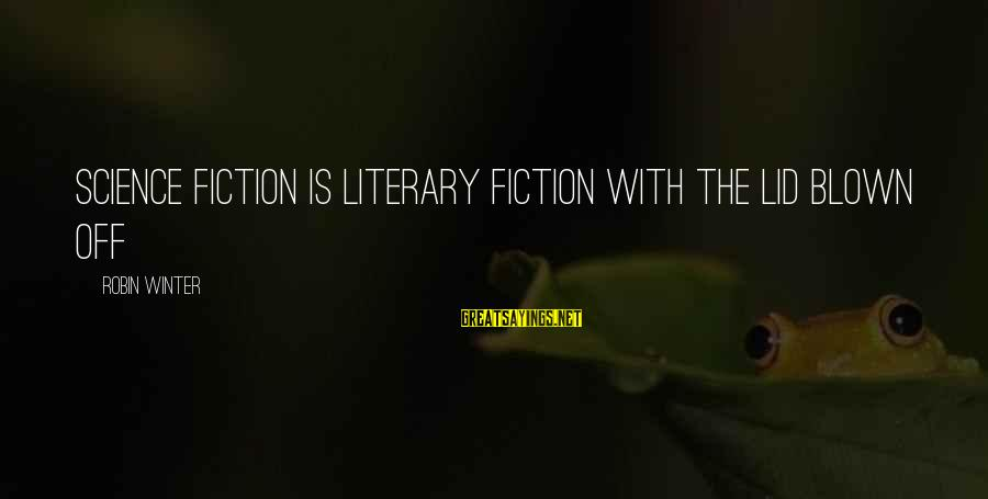 Blown Off Sayings By Robin Winter: science fiction is literary fiction with the lid blown off