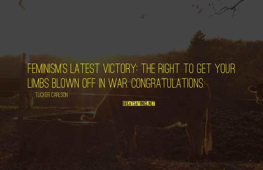 Blown Off Sayings By Tucker Carlson: Feminism's latest victory: the right to get your limbs blown off in war. Congratulations.