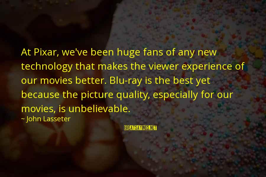 Blu Ray Sayings By John Lasseter: At Pixar, we've been huge fans of any new technology that makes the viewer experience