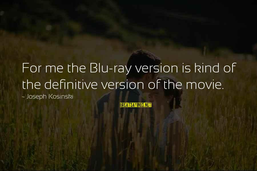 Blu Ray Sayings By Joseph Kosinski: For me the Blu-ray version is kind of the definitive version of the movie.