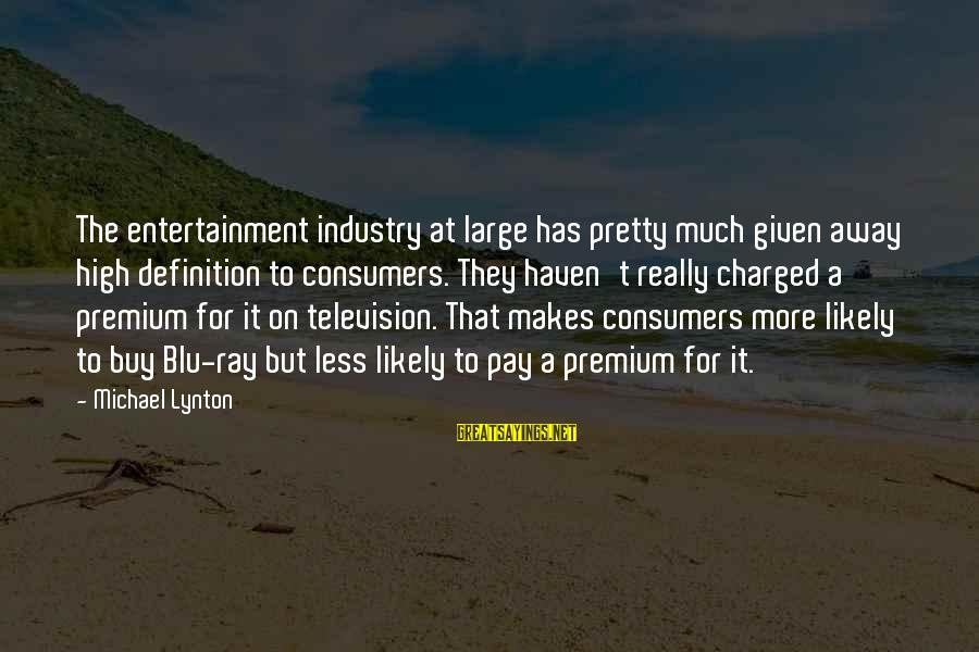 Blu Ray Sayings By Michael Lynton: The entertainment industry at large has pretty much given away high definition to consumers. They