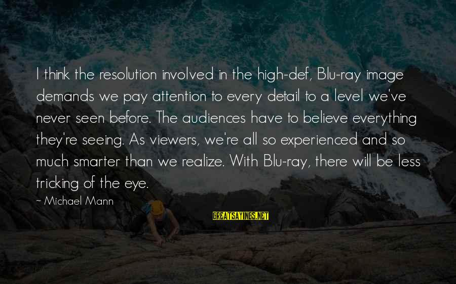 Blu Ray Sayings By Michael Mann: I think the resolution involved in the high-def, Blu-ray image demands we pay attention to