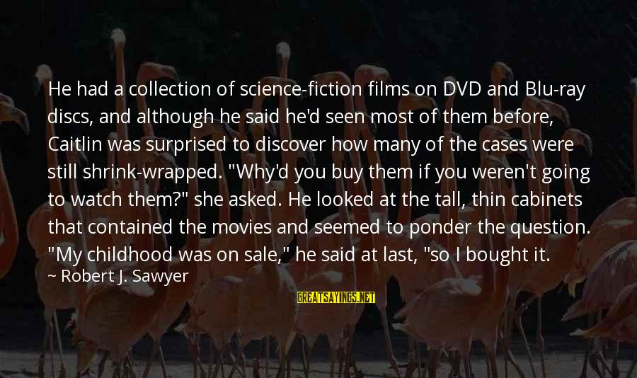 Blu Ray Sayings By Robert J. Sawyer: He had a collection of science-fiction films on DVD and Blu-ray discs, and although he